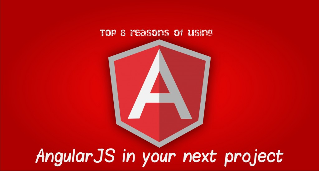 Top eight reasons of using AngularJS in your next project