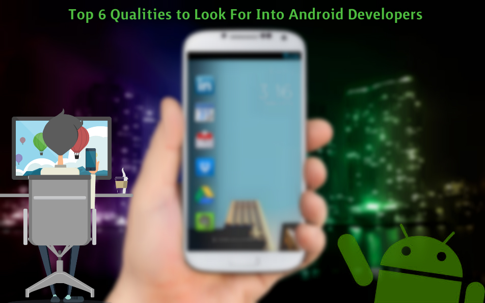 Top 6 qualities to look for into Android developers when hiring them