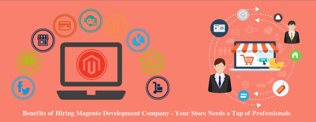 Benefits of Hiring Magento Development Company – Your Store Needs a Tap of Professionals