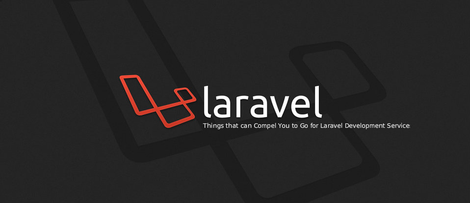 Things that can Compel You to Go for Laravel Development Services