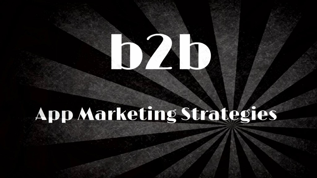The Three Popular B2B App Marketing Strategies for Every App Development Firm