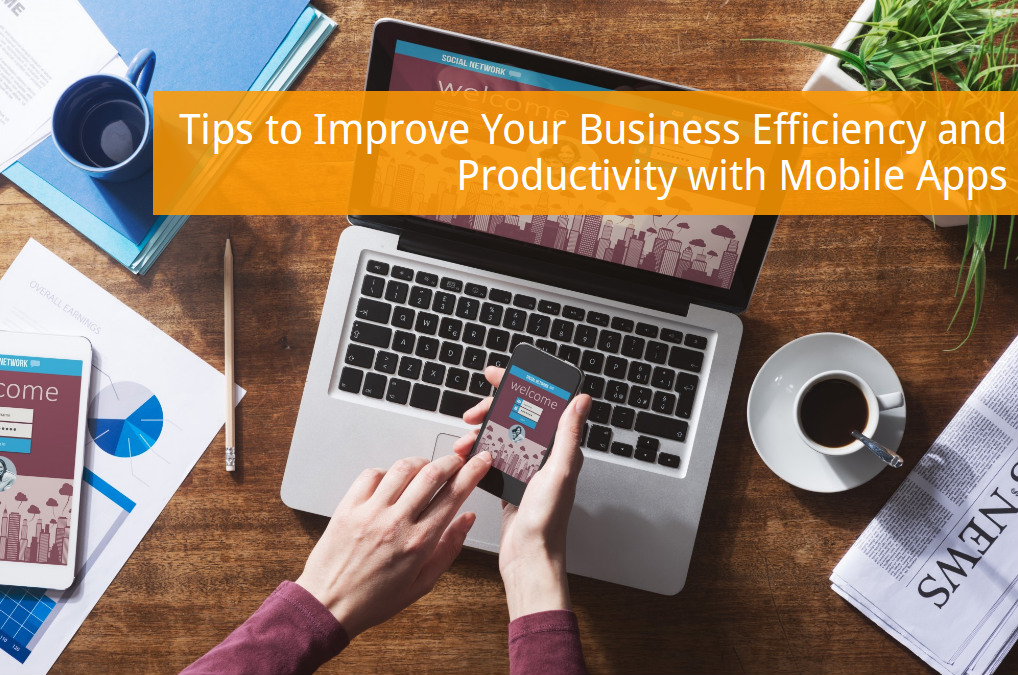 Tips to Improve Your Business Efficiency and Productivity with Mobile Apps
