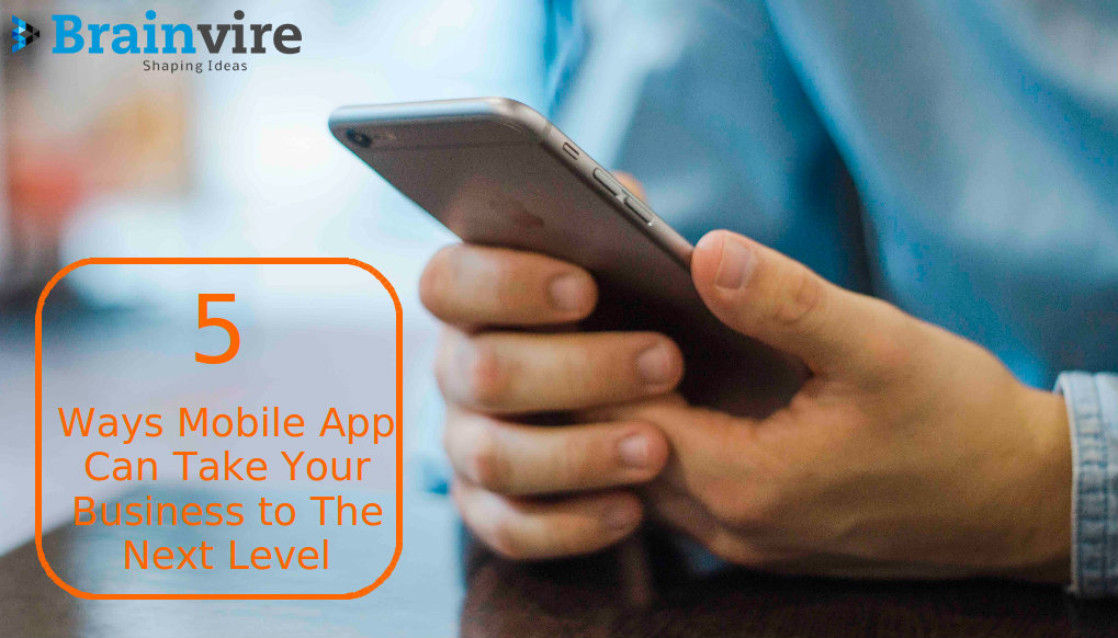 Top 5 Ways a Mobile App Can Take Your Business to The Next Level