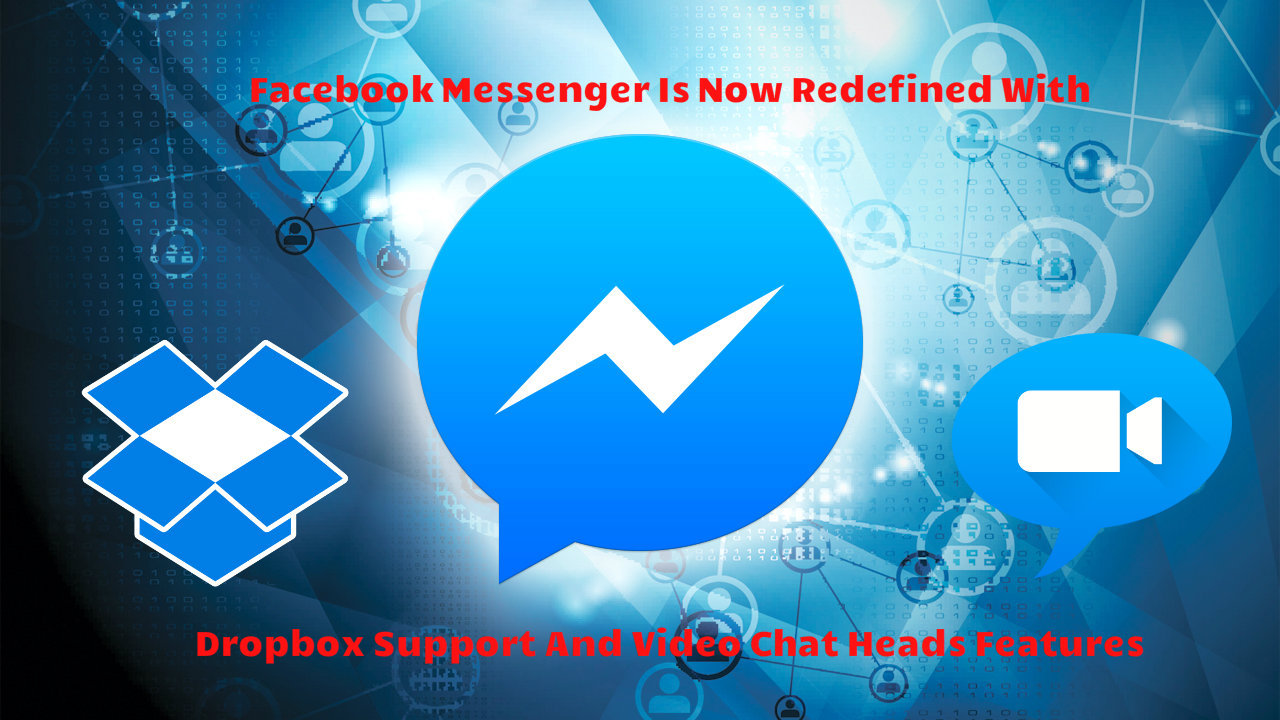 Facebook Messenger Is Now Redefined With Dropbox Support And Video Chat Heads features