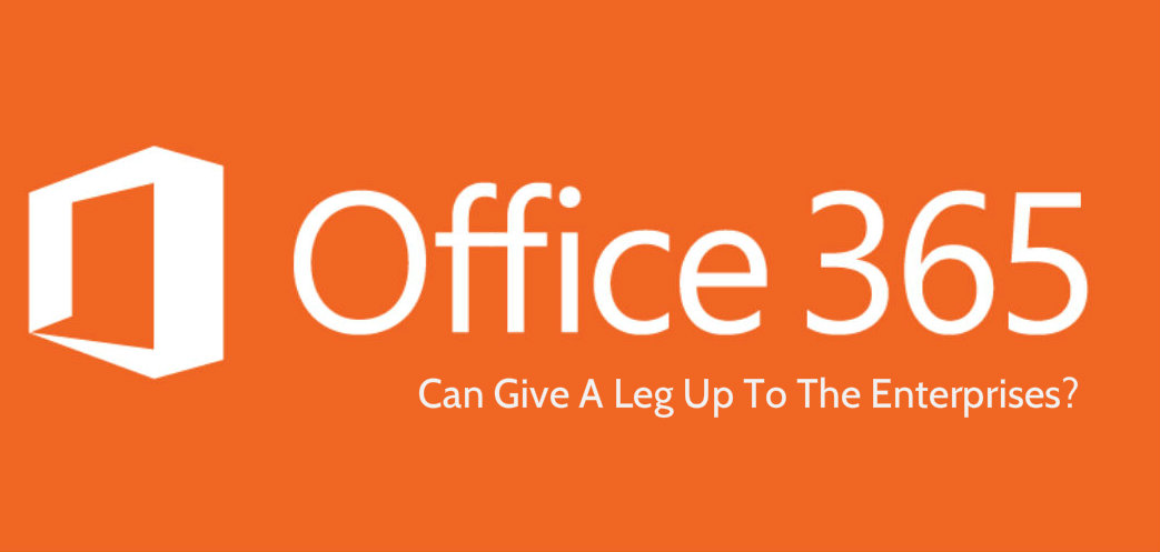 How Microsoft Office 365 Can Give A Leg Up To The Enterprises?