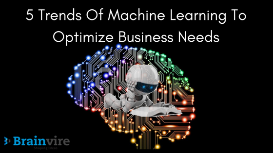 5 Trends Of Machine Learning To Optimize Business Needs