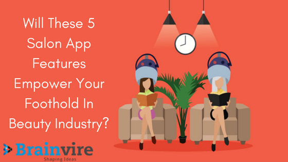Will These 5 Salon App Features Empower Your Foothold In Beauty Industry?