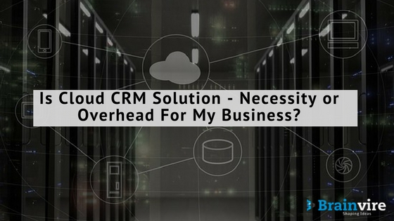 Is Cloud CRM Solution – Necessity or Overhead For My Business?