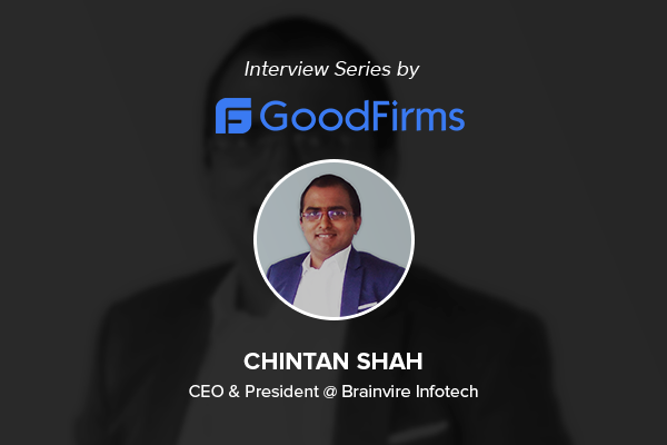 The CEO of Brainvire InfoTech Mr. Chintan Shah Shares Significant Business Strategies with GoodFirms