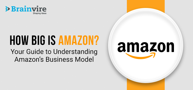 How Big Is Amazon? Your Guide to Understanding Amazon Business Model