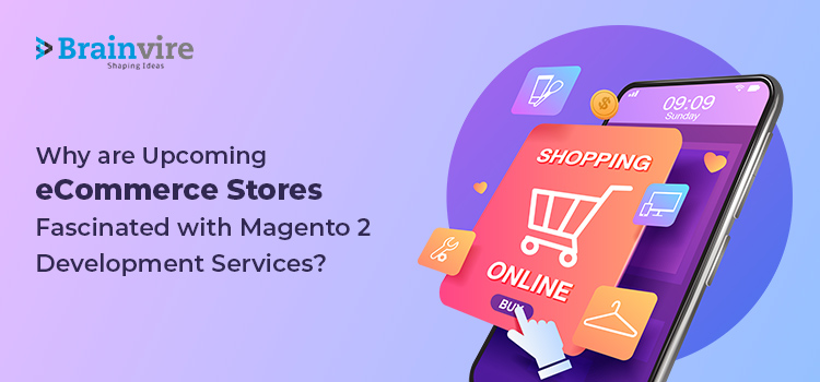 Why are Upcoming eCommerce Stores Fascinated with Magento 2 Development Services?