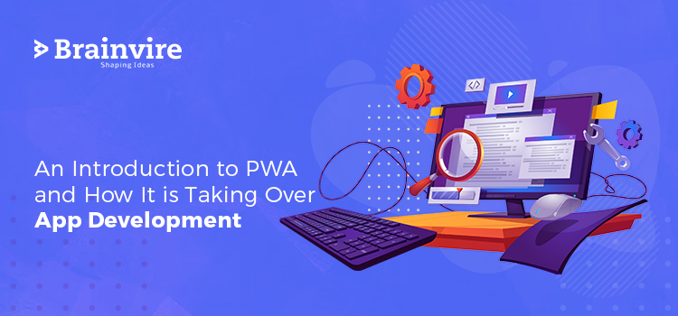 An Introduction to PWA and How It is Taking Over App Development