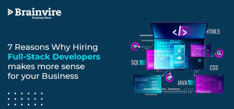 7 Reasons Why Hiring Full-Stack Developers makes more sense for your Business