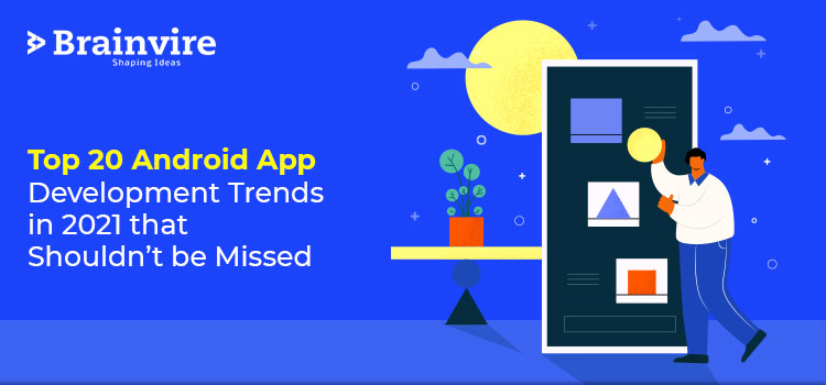 Top 20 Android App Development Trends in 2021 that Shouldn't be Missed