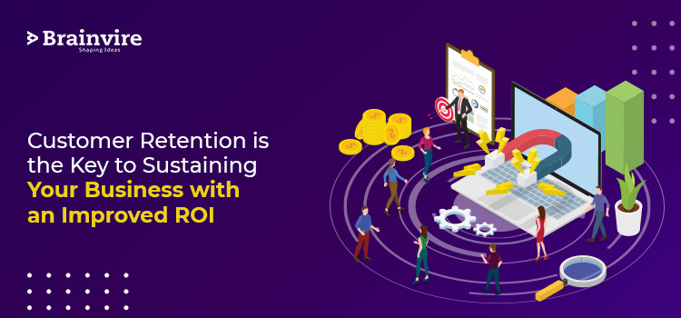 Customer Retention is the Key to Sustaining your Business with an Improved ROI